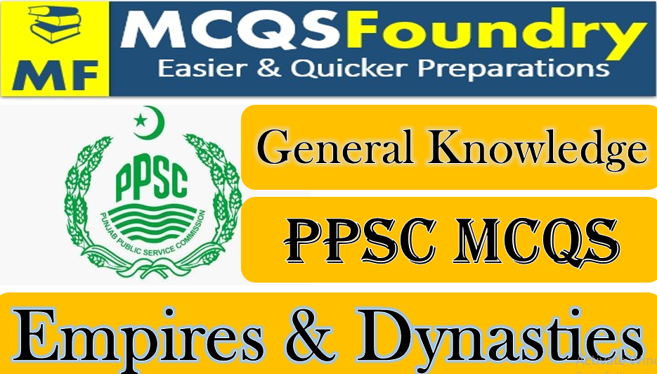 PPSC General Knowledge Empires Dynasties mcqs with answers pdf 2021